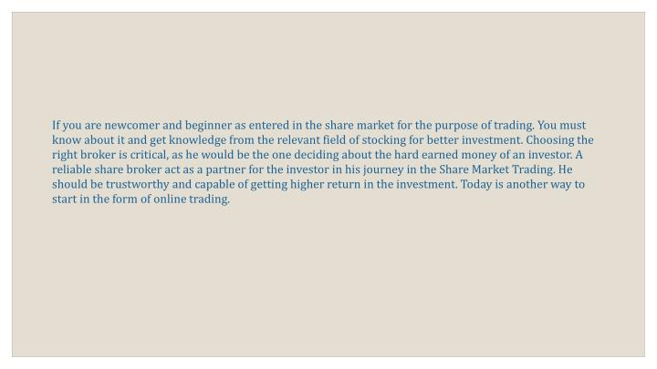 If you are newcomer and beginner as entered in the share market for the purpose of trading. You must