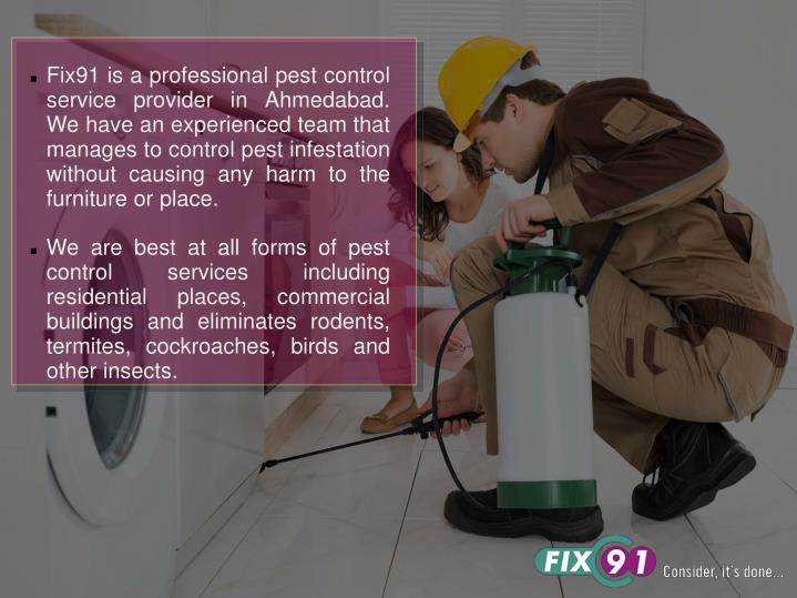 Fix91 is a professional pest control service provider in Ahmedabad. We have an experienced team that manages to control pest infestation without causing any harm to the furniture or place.
