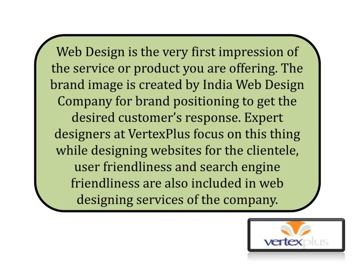 Web Design is the very first impression of the service or product you are offering. The brand image ...