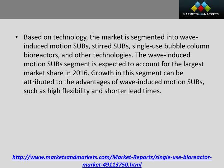 Based on technology, the market is segmented into wave-induced motion SUBs, stirred SUBs, single-use bubble column bioreactors, and other technologies. The wave-induced motion SUBs segment is expected to account for the largest market share in 2016. Growth in this segment can be attributed to the advantages of wave-induced motion SUBs, such as high flexibility and shorter lead times.