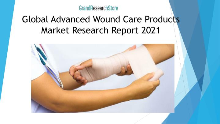 Global advanced wound care products market research report 2021