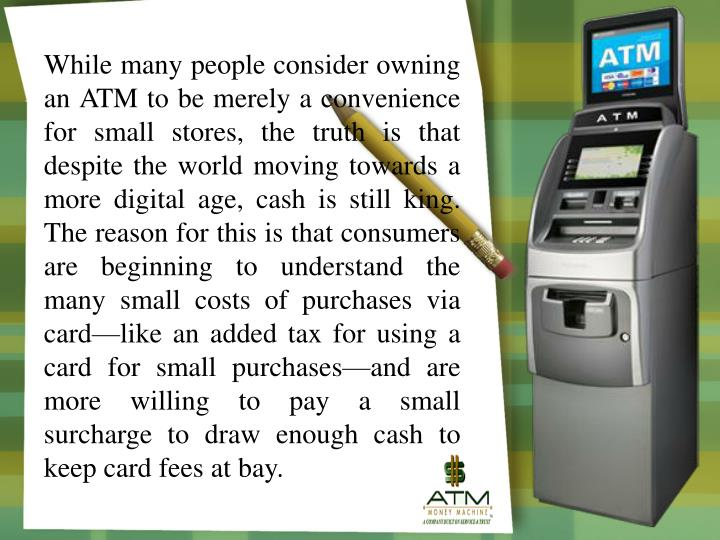While many people consider owning an ATM to be merely a convenience for small stores, the truth is t...