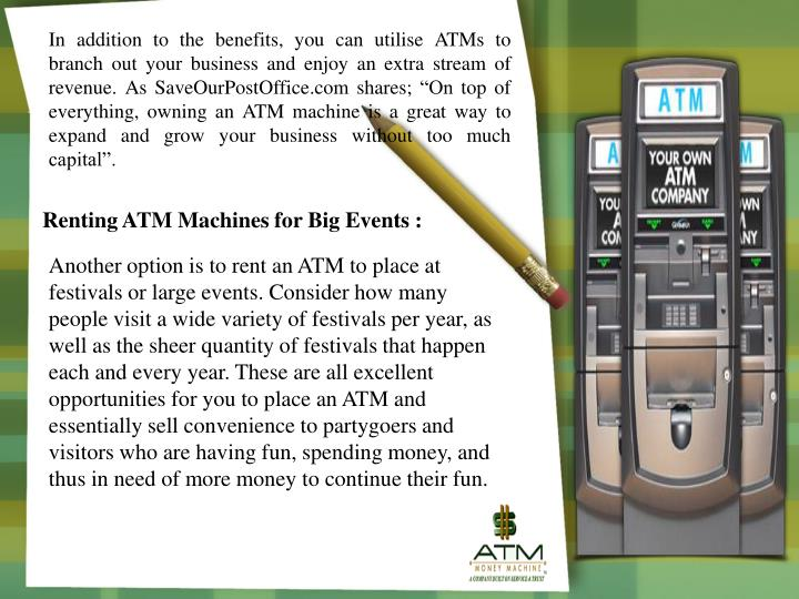 "In addition to the benefits, you can utilise ATMs to branch out your business and enjoy an extra stream of revenue. As SaveOurPostOffice.com shares; ""On top of everything, owning an ATM machine is a great way to expand and grow your business without too much capital""."