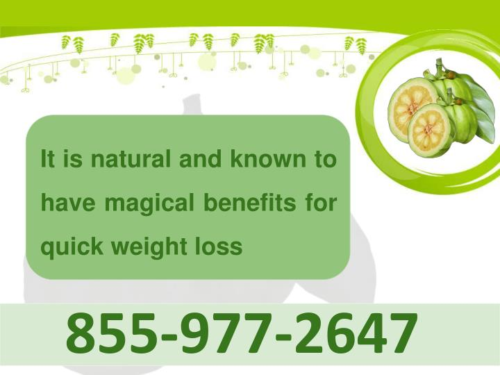 It is natural and known to have magical benefits for quick weight loss