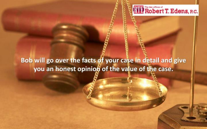 Bob will go over the facts of your case in detail and give