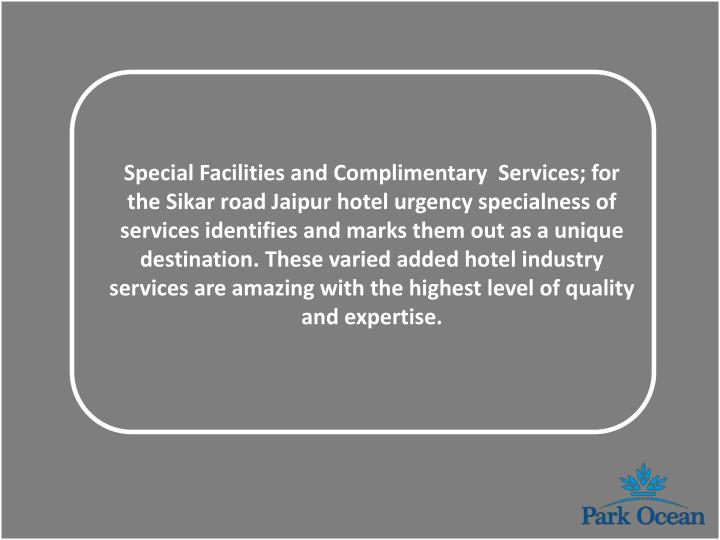 Special Facilities and Complimentary  Services; for the Sikar road Jaipur hotel urgency specialness of services identifies and marks them out as a unique destination. These varied added hotel industry services are amazing with the highest level of quality and expertise.