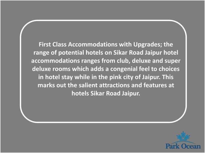First Class Accommodations with Upgrades; the range of potential hotels on Sikar Road Jaipur hotel accommodations ranges from club, deluxe and super deluxe rooms which adds a congenial feel to choices in hotel stay while in the pink city of Jaipur. This marks out the salient attractions and features at hotels Sikar Road Jaipur.
