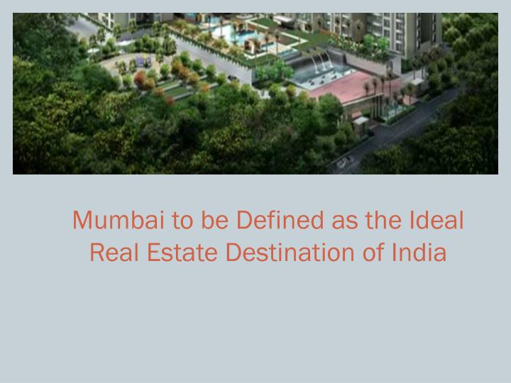 Mumbai to be defined as the ideal real estate destination of india