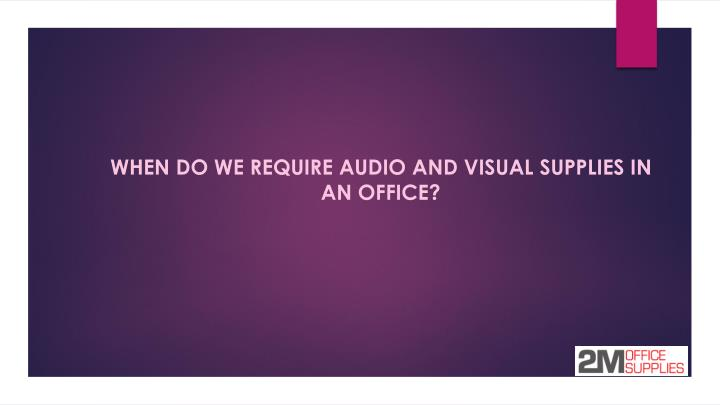 WHEN DO WE REQUIRE AUDIO AND VISUAL SUPPLIES IN