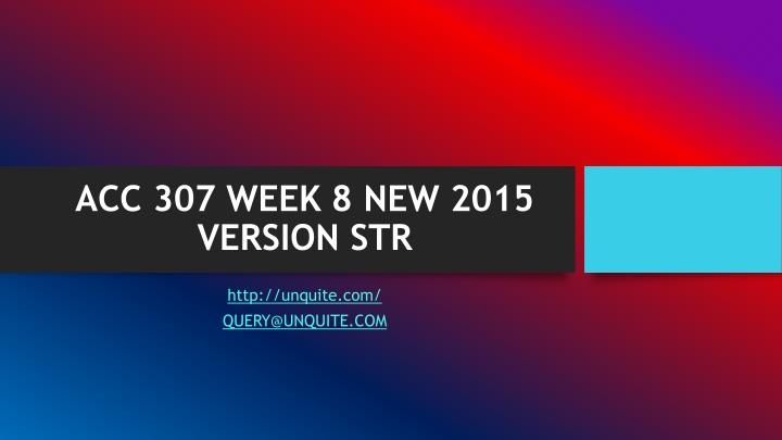 ACC 307 WEEK 8 NEW 2015 VERSION STR