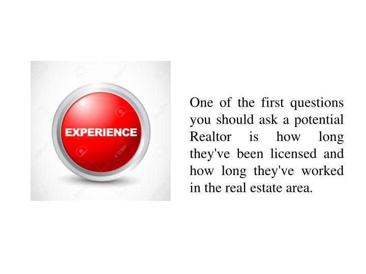 One of the first questions you should ask a potential Realtor is how long they've been licensed and ...