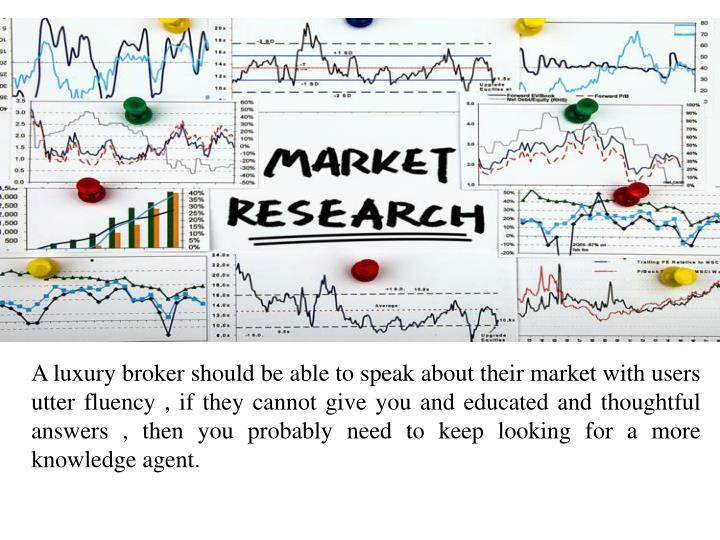 A luxury broker should be able to speak about their market with users utter fluency , if they cannot...