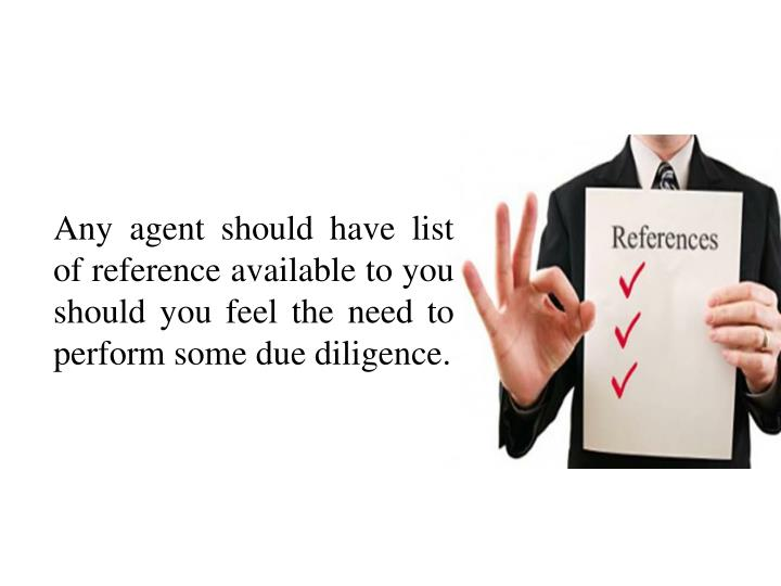 Any agent should have list of reference available to you should you feel the need to perform some due diligence.