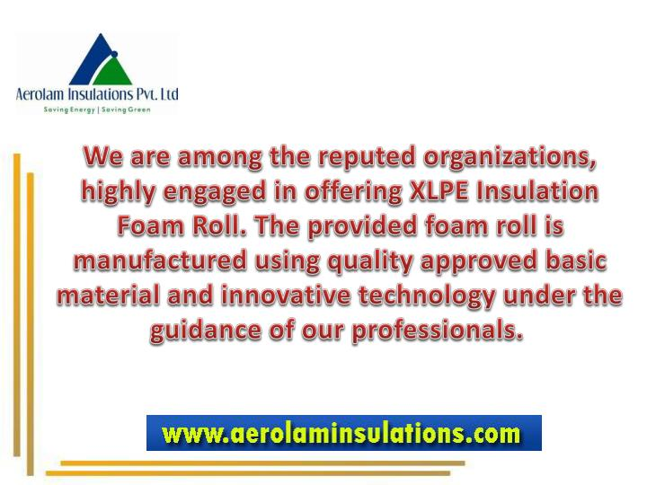 We are among the reputed organizations, highly engaged in offering XLPE Insulation Foam Roll. The provided foam roll is manufactured using quality approved basic material and innovative technology under the guidance of our professionals.