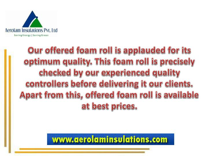 Our offered foam roll is applauded for its optimum quality. This foam roll is precisely checked by our experienced quality controllers before delivering it our clients. Apart from this, offered foam roll is available at best prices.
