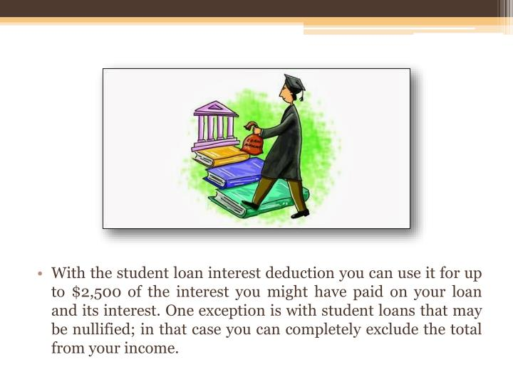With the student loan interest deduction you can use it for up to $2,500 of the interest you might have paid on your loan and its interest. One exception is with student loans that may be nullified; in that case you can completely exclude the total from your income.