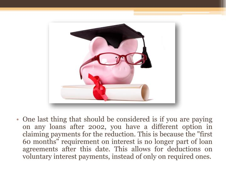 """One last thing that should be considered is if you are paying on any loans after 2002, you have a different option in claiming payments for the reduction. This is because the """"first 60 months"""" requirement on interest is no longer part of loan agreements after this date. This allows for deductions on voluntary interest payments, instead of only on required ones."""