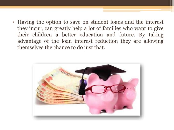 Having the option to save on student loans and the interest they incur, can greatly help a lot of families who want to give their children a better education and future. By taking advantage of the loan interest reduction they are allowing themselves the chance to do just that.