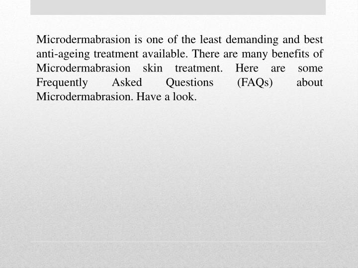 Microdermabrasion is one of the least demanding and best anti-ageing treatment available. There are ...