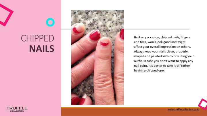 Be it any occasion, chipped nails, fingers and toes, won't look good and might affect your overall impression on others. Always keep your nails clean, properly shaped and painted with color suiting your outfit. In case you don't want to apply any nail paint, it's better to take it off rather having a chipped one.