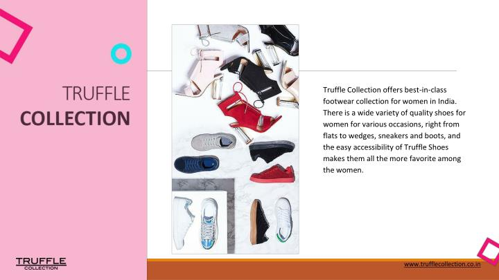 Truffle Collection offers best-in-class footwear collection for women in India. There is a wide variety of quality shoes for women for various occasions, right from flats to wedges, sneakers and boots, and the easy accessibility of Truffle Shoes makes them all the more favorite among the women.