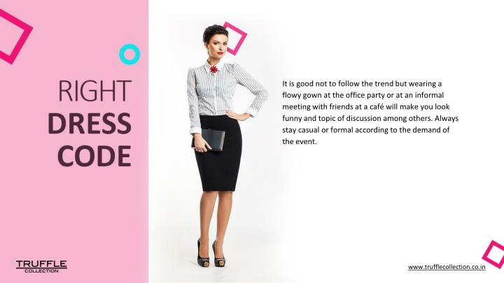 It is good not to follow the trend but wearing a flowy gown at the office party or at an informal me...