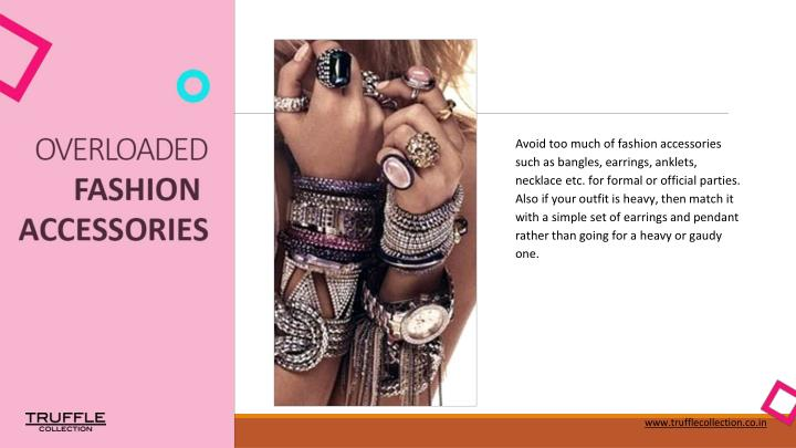 Avoid too much of fashion accessories such as bangles, earrings, anklets, necklace etc. for formal or official parties. Also if your outfit is heavy, then match it with a simple set of earrings and pendant rather than going for a heavy or gaudy one.