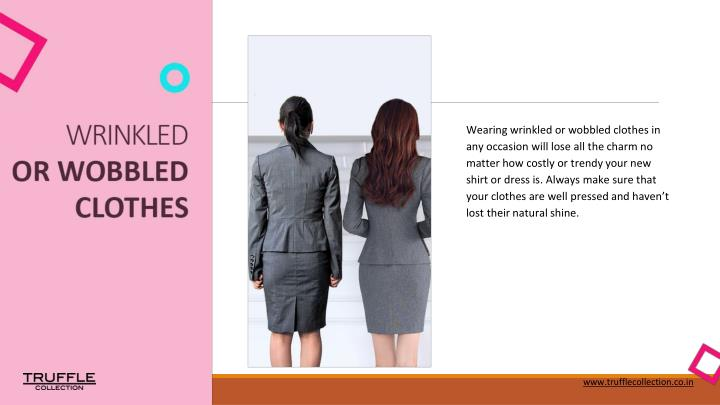 Wearing wrinkled or wobbled clothes in any occasion will lose all the charm no matter how costly or trendy your new shirt or dress is. Always make sure that your clothes are well pressed and haven't lost their natural shine.