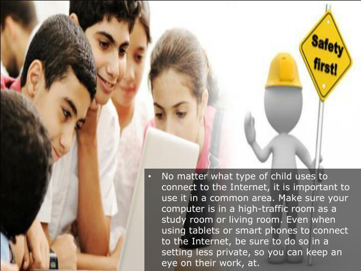 No matter what type of child uses to connect to the Internet, it is important to use it in a common area. Make sure your computer is in a high-traffic room as a study room or living room. Even when using tablets or