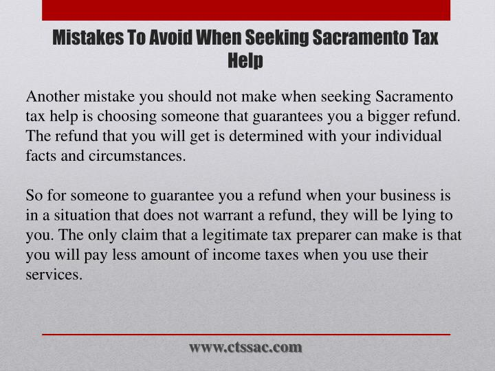 Another mistake you should not make when seeking Sacramento tax help is choosing someone that guarantees you a bigger refund. The refund that you will get is determined with your individual facts and circumstances.