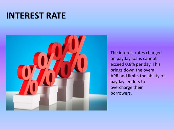 The interest rates charged on payday loans cannot exceed 0.8% per day. This brings down the overall APR and limits the ability of payday lenders to overcharge their borrowers.