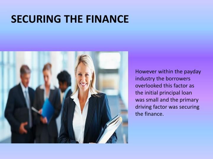 However within the payday industry the borrowers overlooked this factor as the initial principal loan was small and the primary driving factor was securing the finance.