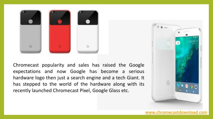 Chromecast popularity and sales has raised the Google expectations and now Google has become a serious hardware logo then just a search engine and a tech Giant. It has stepped to the world of the hardware along with its recently launched Chromecast Pixel, Google Glass etc.