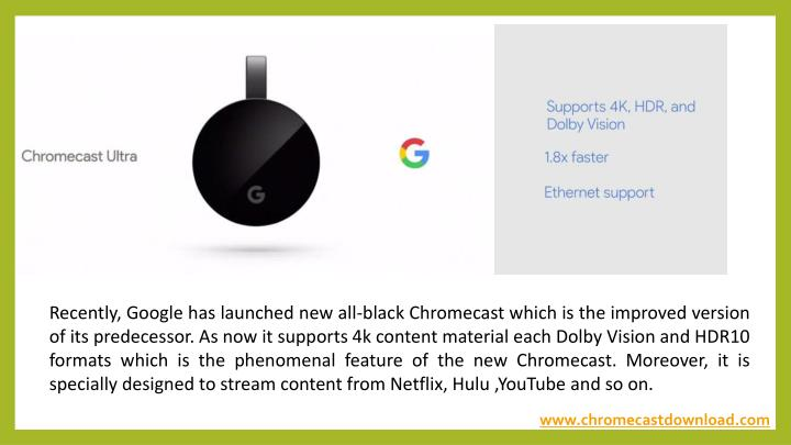 Recently, Google has launched new all-black Chromecast which is the improved version of its predecessor. As now it supports 4k content material each Dolby Vision and HDR10 formats which is the phenomenal feature of the new Chromecast. Moreover, it is specially designed to stream content from Netflix, Hulu ,YouTube and so on.