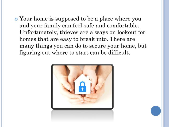 Your home is supposed to be a place where you and your family can feel safe and comfortable. Unfortunately, thieves are always on lookout for homes that are easy to break into. There are many things you can do to secure your home, but figuring out where to start can be difficult.