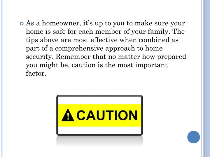 As a homeowner, it's up to you to make sure your home is safe for each member of your family. The tips above are most effective when combined as part of a comprehensive approach to home security. Remember that no matter how prepared you might be, caution is the most important factor.