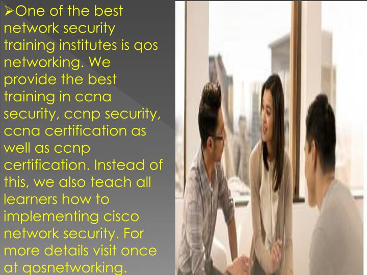 One of the best network security training institutes is qos networking. We provide the best training in ccna security, ccnp security, ccna certification as well as ccnp certification. Instead of this, we also teach all learners how to implementing cisco network security. For more details visit once at qosnetworking.