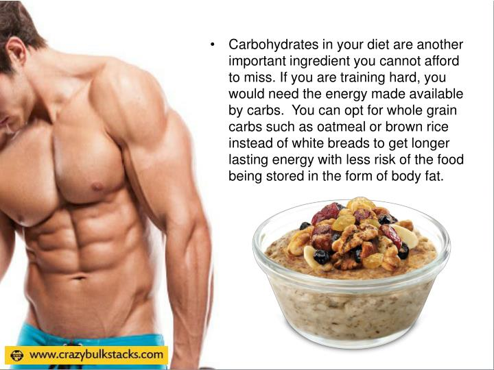 Carbohydrates in your diet are another important ingredient you cannot afford to miss. If you are training hard, you would need the energy made available by carbs.  You can opt for whole grain carbs such as oatmeal or brown rice instead of white breads to get longer lasting energy with less risk of the food being stored in the form of body fat.
