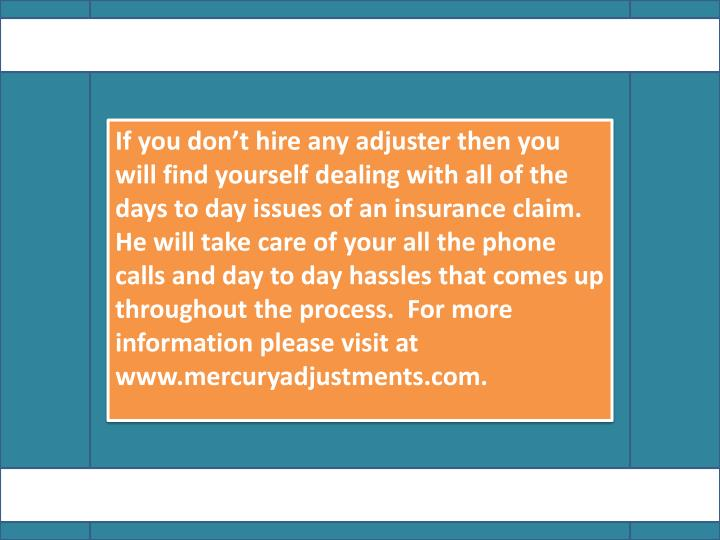 If you don't hire any adjuster then you will find yourself dealing with all of the days to day issues of an insurance claim. He will take care of your all the phone calls and day to day hassles that comes up throughout the process.  For more information please visit at www.mercuryadjustments.com.