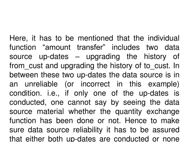 "Here, it has to be mentioned that the individual function ""amount transfer"" includes two data source up-dates – upgrading the history of from_cust and upgrading the history of to_cust. In between these two up-dates the data source is in an unreliable (or incorrect in this example) condition. i.e., if only one of the up-dates is conducted, one cannot say by seeing the data source material whether the quantity exchange function has been done or not. Hence to make sure data source reliability it has to be assured that either both up-dates are conducted or none are conducted. If, after one upgrade and before the next upgrade, something goes incorrect due to issues like a process accident, an flood mistake, or a breach of an reliability restriction etc., then the first upgrade needs to be unfastened."