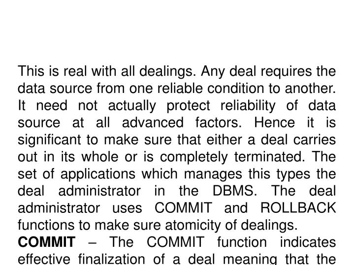 This is real with all dealings. Any deal requires the data source from one reliable condition to another. It need not actually protect reliability of data source at all advanced factors. Hence it is significant to make sure that either a deal carries out in its whole or is completely terminated. The set of applications which manages this types the deal administrator in the DBMS. The deal administrator uses COMMIT and ROLLBACK functions to make sure atomicity of dealings.