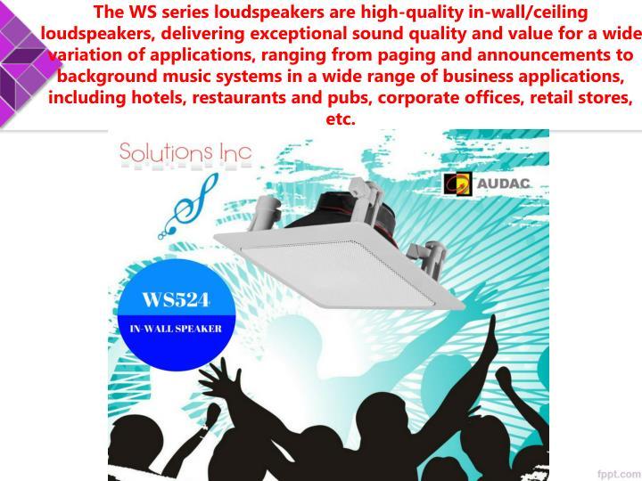 The WS series loudspeakers are high-quality in-wall/ceiling loudspeakers, delivering exceptional sound quality and value for a wide variation of applications, ranging from paging and announcements to background music systems in a wide range of business applications, including hotels, restaurants and pubs, corporate offices, retail stores, etc.