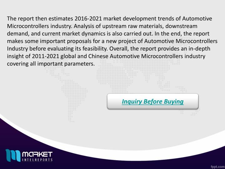 The report then estimates 2016-2021 market development trends of Automotive Microcontrollers industry. Analysis of upstream raw materials, downstream demand, and current market dynamics is also carried out. In the end, the report makes some important proposals for a new project of Automotive Microcontrollers Industry before evaluating its feasibility. Overall, the report provides an in-depth insight of 2011-2021 global and Chinese Automotive Microcontrollers industry covering all important parameters.