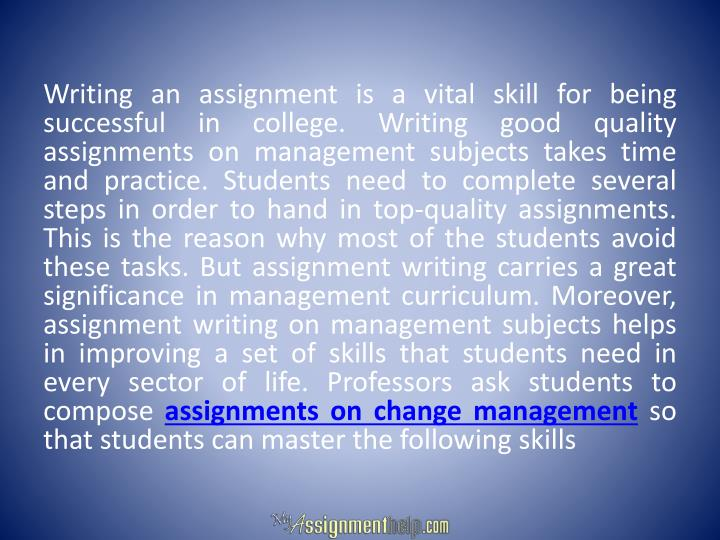 Writing an assignment is a vital skill for being successful in college. Writing good quality assignments on management subjects takes time and practice. Students need to complete several steps in order to hand in top-quality assignments. This is the reason why most of the students avoid these tasks. But assignment writing carries a great significance in management curriculum. Moreover, assignment writing on management subjects helps in improving a set of skills that students need in every sector of life. Professors ask students to compose