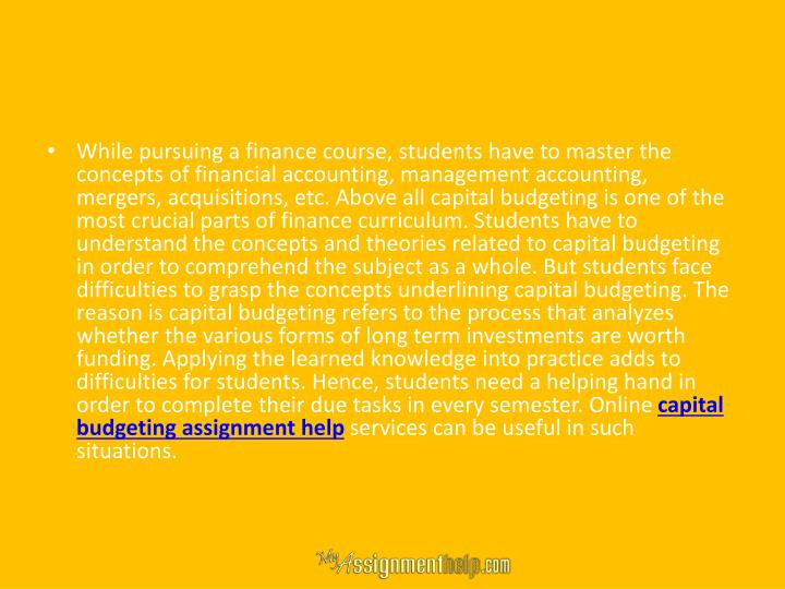 While pursuing a finance course, students have to master the concepts of financial accounting, management accounting, mergers, acquisitions, etc. Above all capital budgeting is one of the most crucial parts of finance curriculum. Students have to understand the concepts and theories related to capital budgeting in order to comprehend the subject as a whole. But students face difficulties to grasp the concepts underlining capital budgeting. The reason is capital budgeting refers to the process that analyzes whether the various forms of long term investments are worth funding. Applying the learned knowledge into practice adds to difficulties for students. Hence, students need a helping hand in order to complete their due tasks in every semester. Online