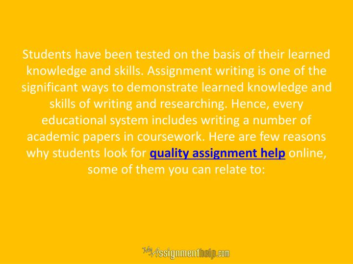 Students have been tested on the basis of their learned knowledge and skills. Assignment writing is one of the significant ways to demonstrate learned knowledge and skills of writing and researching. Hence, every educational system includes writing a number of academic papers in coursework. Here are few reasons why students look for