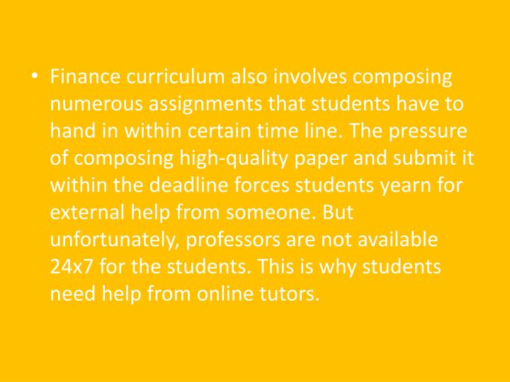 Finance curriculum also involves composing numerous assignments that students have to hand in within certain time line. The pressure of composing high-quality paper and submit it within the deadline forces students yearn for external help from someone. But unfortunately, professors are not available 24x7 for the students. This is why students need help from online tutors.