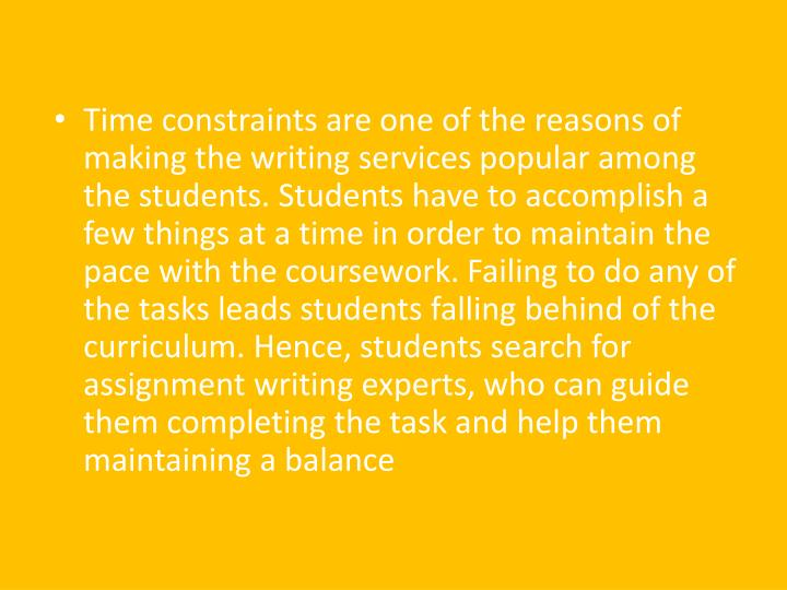 Time constraints are one of the reasons of making the writing services popular among the students. Students have to accomplish a few things at a time in order to maintain the pace with the coursework. Failing to do any of the tasks leads students falling behind of the curriculum. Hence, students search for assignment writing experts, who can guide them completing the task and help them maintaining a balance