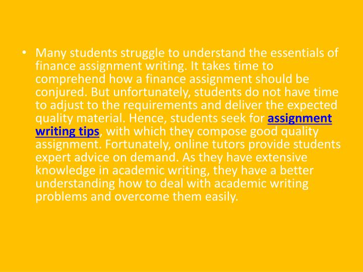 Many students struggle to understand the essentials of finance assignment writing. It takes time to comprehend how a finance assignment should be conjured. But unfortunately, students do not have time to adjust to the requirements and deliver the expected quality material. Hence, students seek for