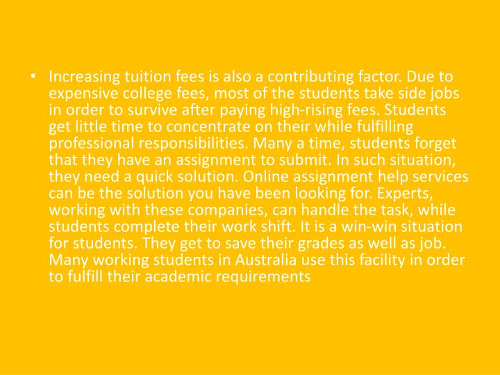 Increasing tuition fees is also a contributing factor. Due to expensive college fees, most of the students take side jobs in order to survive after paying high-rising fees. Students get little time to concentrate on their while fulfilling professional responsibilities. Many a time, students forget that they have an assignment to submit. In such situation, they need a quick solution. Online assignment help services can be the solution you have been looking for. Experts, working with these companies, can handle the task, while students complete their work shift. It is a win-win situation for students. They get to save their grades as well as job. Many working students in Australia use this facility in order to fulfill their academic requirements
